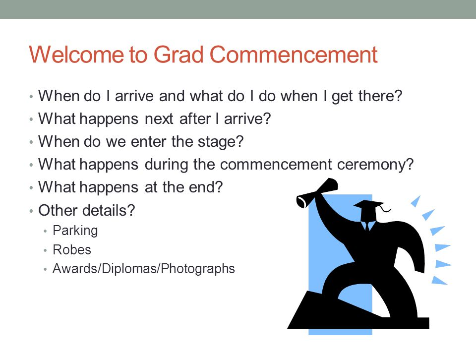 Welcome to Grad Commencement When do I arrive and what do I do when I get there.