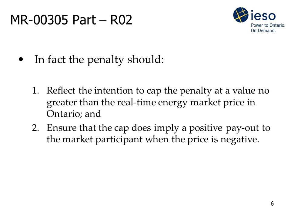6 MR-00305 Part – R02 In fact the penalty should: 1.Reflect the intention to cap the penalty at a value no greater than the real-time energy market price in Ontario; and 2.Ensure that the cap does imply a positive pay-out to the market participant when the price is negative.
