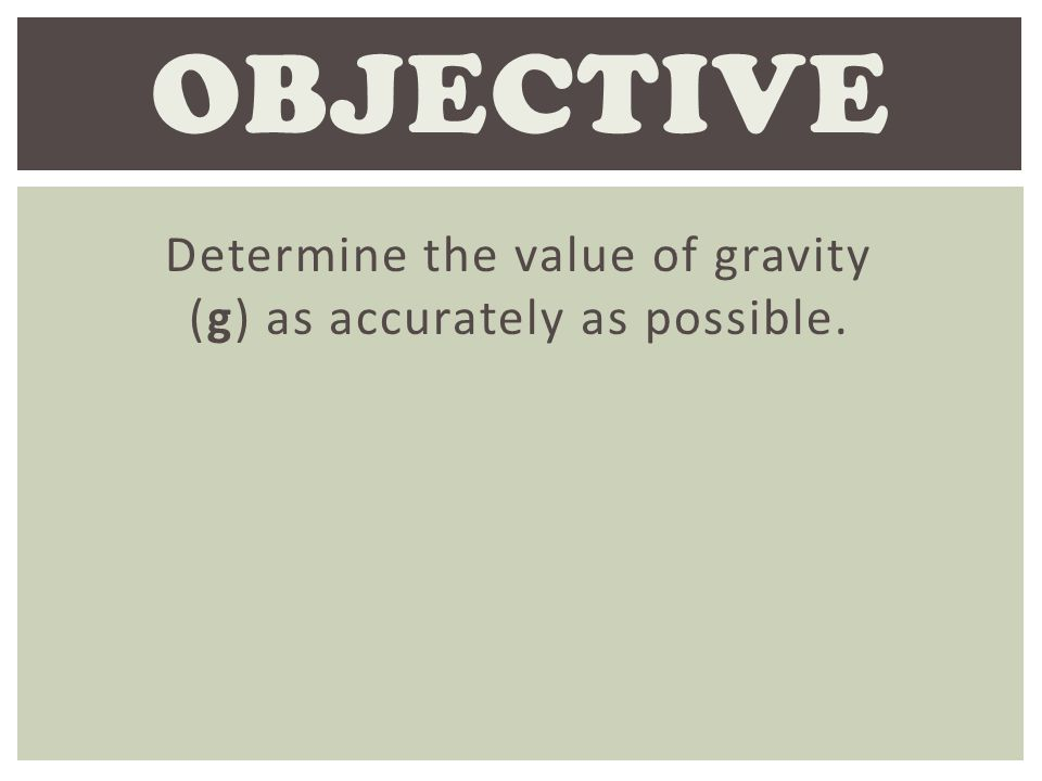 Determine the value of gravity (g) as accurately as possible. OBJECTIVE