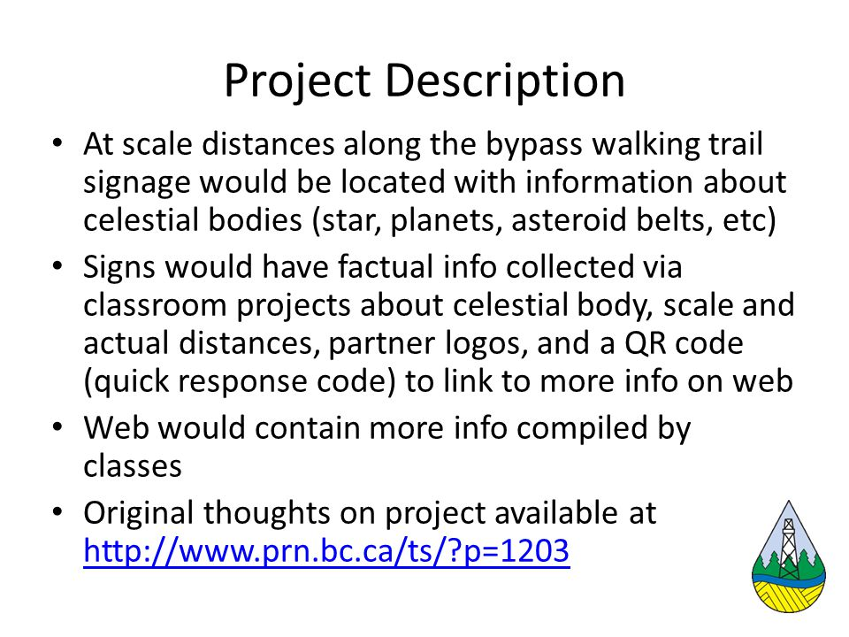 Project Description At scale distances along the bypass walking trail signage would be located with information about celestial bodies (star, planets, asteroid belts, etc) Signs would have factual info collected via classroom projects about celestial body, scale and actual distances, partner logos, and a QR code (quick response code) to link to more info on web Web would contain more info compiled by classes Original thoughts on project available at http://www.prn.bc.ca/ts/ p=1203 http://www.prn.bc.ca/ts/ p=1203