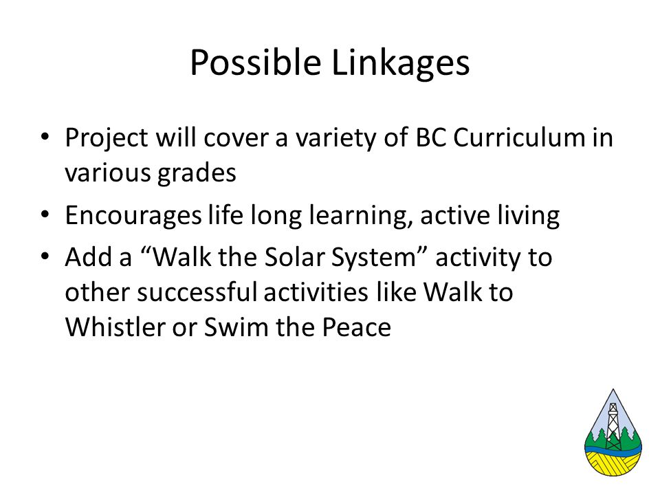 Possible Linkages Project will cover a variety of BC Curriculum in various grades Encourages life long learning, active living Add a Walk the Solar System activity to other successful activities like Walk to Whistler or Swim the Peace
