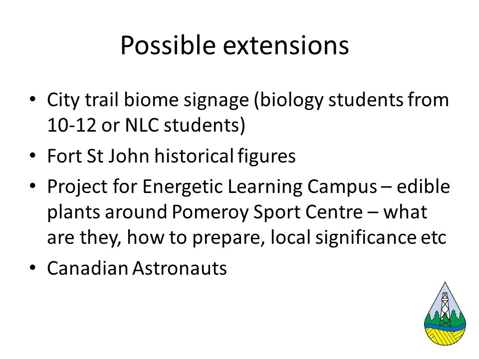 Possible extensions City trail biome signage (biology students from 10-12 or NLC students) Fort St John historical figures Project for Energetic Learning Campus – edible plants around Pomeroy Sport Centre – what are they, how to prepare, local significance etc Canadian Astronauts