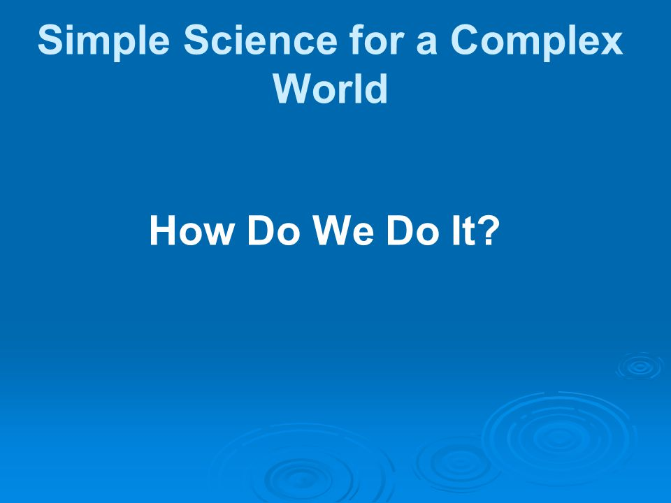 How Do We Do It Simple Science for a Complex World
