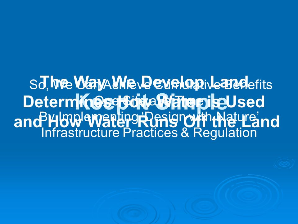 Keep it Simple The Way We Develop Land Determines How Water is Used and How Water Runs Off the Land So, We Can Achieve Cumulative Benefits One Site at a Time By Implementing 'Design with Nature' Infrastructure Practices & Regulation