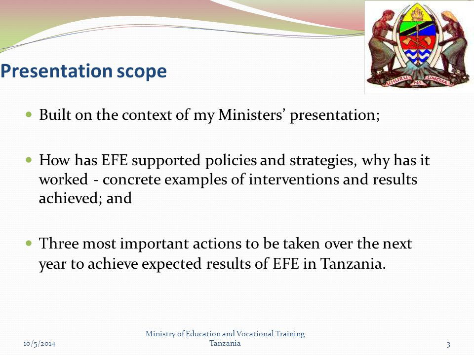 Presentation scope Built on the context of my Ministers' presentation; How has EFE supported policies and strategies, why has it worked - concrete examples of interventions and results achieved; and Three most important actions to be taken over the next year to achieve expected results of EFE in Tanzania.