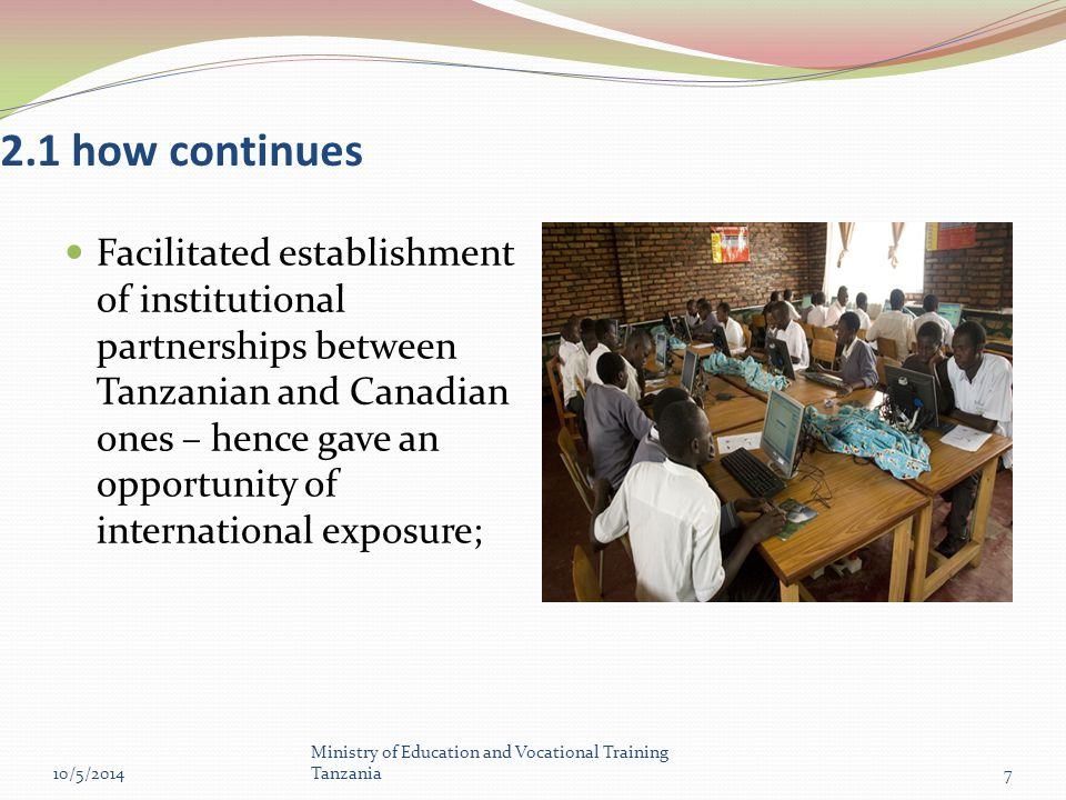 2.1 how continues Facilitated establishment of institutional partnerships between Tanzanian and Canadian ones – hence gave an opportunity of international exposure; 10/5/2014 Ministry of Education and Vocational Training Tanzania7