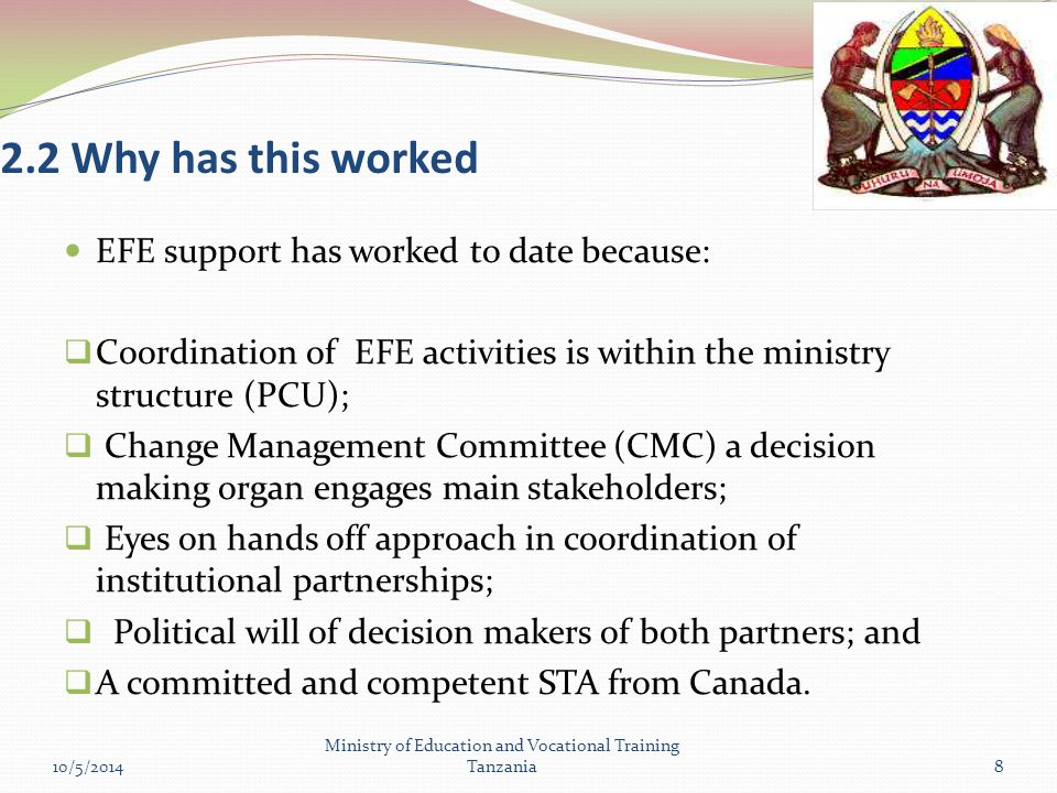 2.2 Why has this worked EFE support has worked to date because:  Coordination of EFE activities is within the ministry structure (PCU);  Change Management Committee (CMC) a decision making organ engages main stakeholders;  Eyes on hands off approach in coordination of institutional partnerships;  Political will of decision makers of both partners; and  A committed and competent STA from Canada.