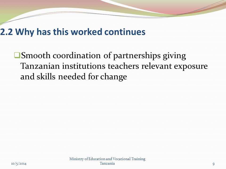 2.2 Why has this worked continues  Smooth coordination of partnerships giving Tanzanian institutions teachers relevant exposure and skills needed for change 10/5/2014 Ministry of Education and Vocational Training Tanzania9