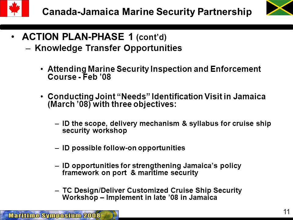 11 Canada-Jamaica Marine Security Partnership ACTION PLAN-PHASE 1 (cont'd) –Knowledge Transfer Opportunities Attending Marine Security Inspection and Enforcement Course - Feb '08 Conducting Joint Needs Identification Visit in Jamaica (March '08) with three objectives: –ID the scope, delivery mechanism & syllabus for cruise ship security workshop –ID possible follow-on opportunities –ID opportunities for strengthening Jamaica's policy framework on port & maritime security –TC Design/Deliver Customized Cruise Ship Security Workshop – Implement in late '08 in Jamaica