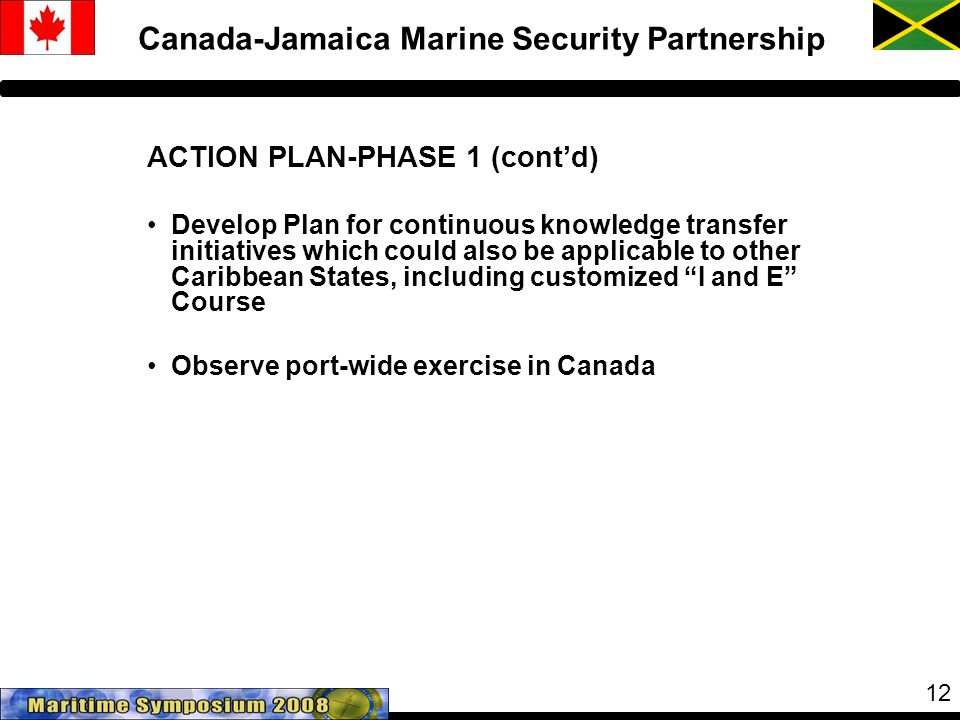 12 Canada-Jamaica Marine Security Partnership ACTION PLAN-PHASE 1 (cont'd) Develop Plan for continuous knowledge transfer initiatives which could also be applicable to other Caribbean States, including customized I and E Course Observe port-wide exercise in Canada