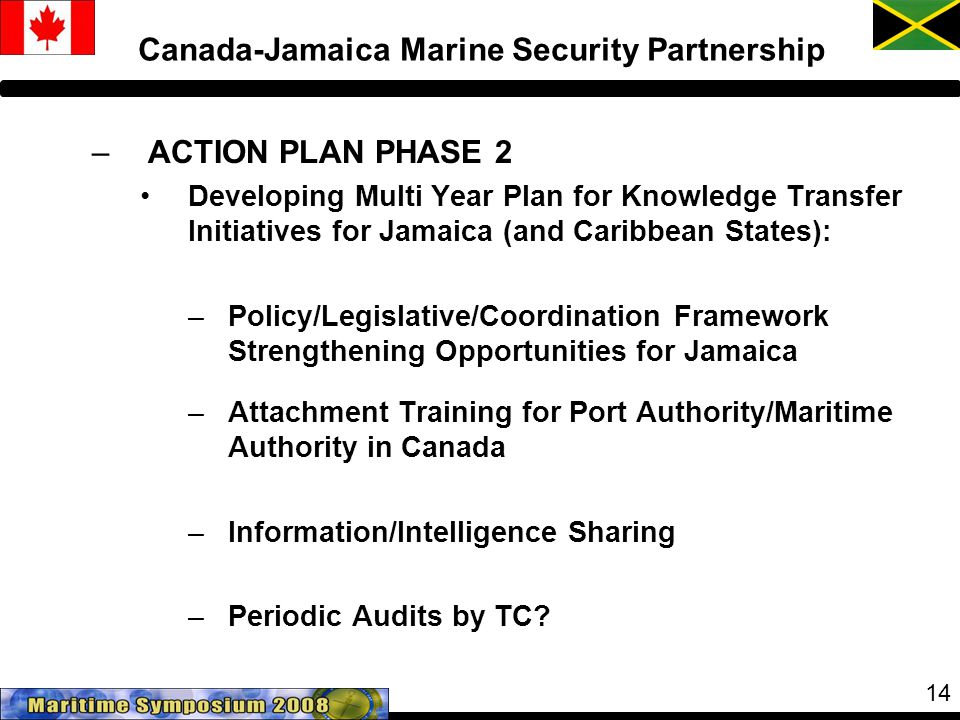 14 Canada-Jamaica Marine Security Partnership –ACTION PLAN PHASE 2 Developing Multi Year Plan for Knowledge Transfer Initiatives for Jamaica (and Caribbean States): –Policy/Legislative/Coordination Framework Strengthening Opportunities for Jamaica –Attachment Training for Port Authority/Maritime Authority in Canada –Information/Intelligence Sharing –Periodic Audits by TC