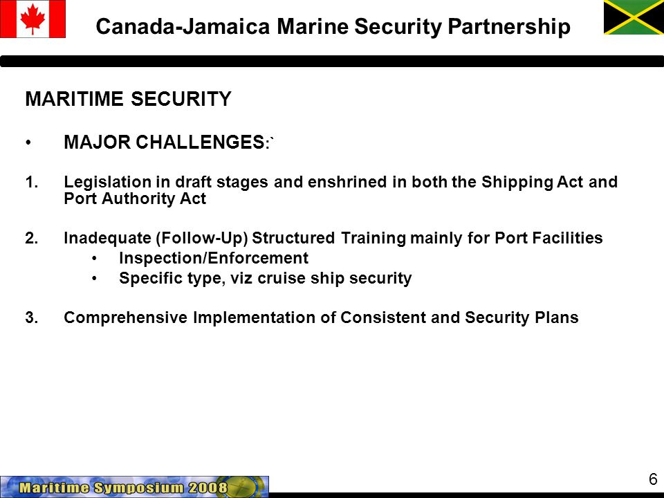 6 Canada-Jamaica Marine Security Partnership MARITIME SECURITY MAJOR CHALLENGES :` 1.Legislation in draft stages and enshrined in both the Shipping Act and Port Authority Act 2.Inadequate (Follow-Up) Structured Training mainly for Port Facilities Inspection/Enforcement Specific type, viz cruise ship security 3.Comprehensive Implementation of Consistent and Security Plans
