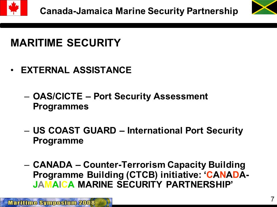 7 Canada-Jamaica Marine Security Partnership MARITIME SECURITY EXTERNAL ASSISTANCE –OAS/CICTE – Port Security Assessment Programmes –US COAST GUARD – International Port Security Programme –CANADA – Counter-Terrorism Capacity Building Programme Building (CTCB) initiative: 'CANADA- JAMAICA MARINE SECURITY PARTNERSHIP'