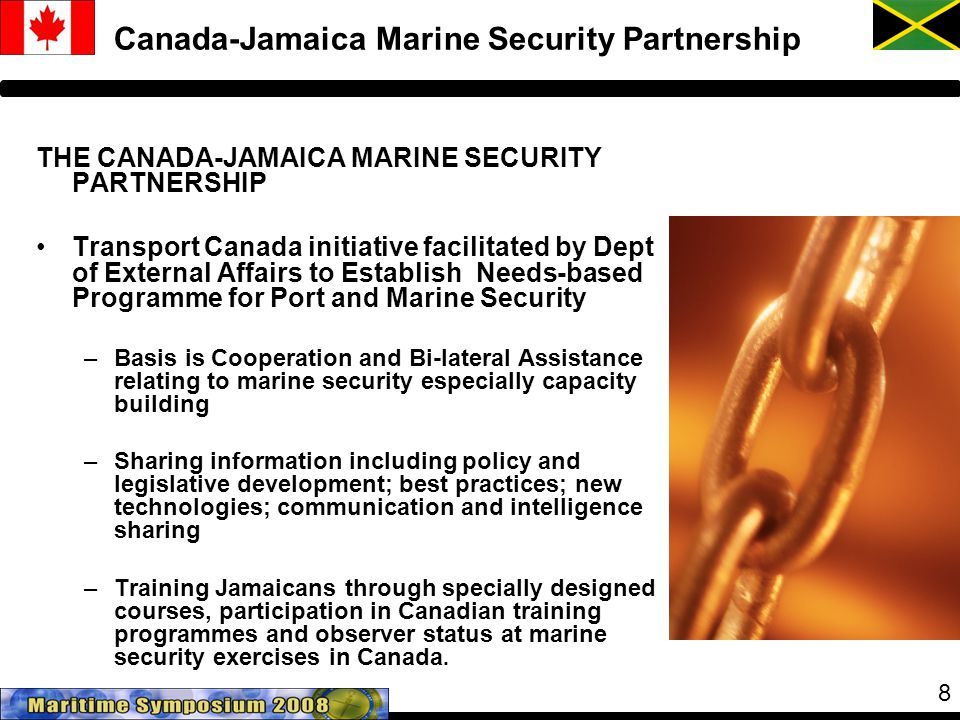 8 Canada-Jamaica Marine Security Partnership THE CANADA-JAMAICA MARINE SECURITY PARTNERSHIP Transport Canada initiative facilitated by Dept of External Affairs to Establish Needs-based Programme for Port and Marine Security –Basis is Cooperation and Bi-lateral Assistance relating to marine security especially capacity building –Sharing information including policy and legislative development; best practices; new technologies; communication and intelligence sharing –Training Jamaicans through specially designed courses, participation in Canadian training programmes and observer status at marine security exercises in Canada.