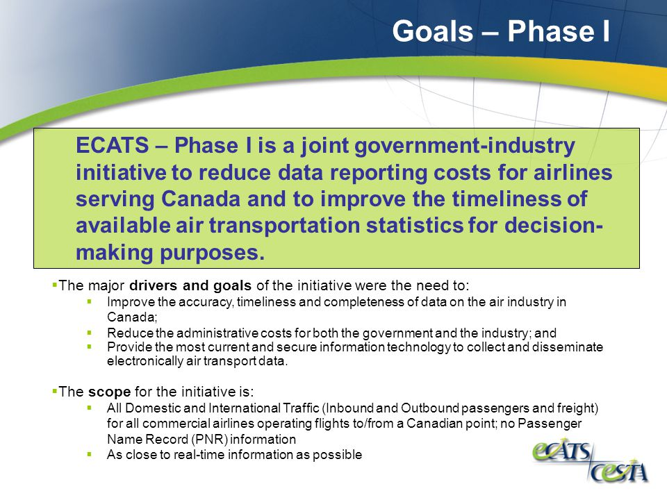 Goals – Phase I  The major drivers and goals of the initiative were the need to:  Improve the accuracy, timeliness and completeness of data on the air industry in Canada;  Reduce the administrative costs for both the government and the industry; and  Provide the most current and secure information technology to collect and disseminate electronically air transport data.