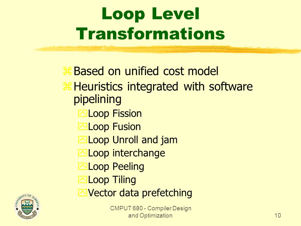 CMPUT 680 - Compiler Design and Optimization10 Loop Level Transformations zBased on unified cost model zHeuristics integrated with software pipelining yLoop Fission yLoop Fusion yLoop Unroll and jam yLoop interchange yLoop Peeling yLoop Tiling yVector data prefetching