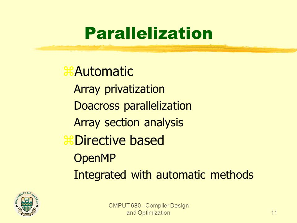 CMPUT 680 - Compiler Design and Optimization11 Parallelization zAutomatic Array privatization Doacross parallelization Array section analysis zDirective based OpenMP Integrated with automatic methods