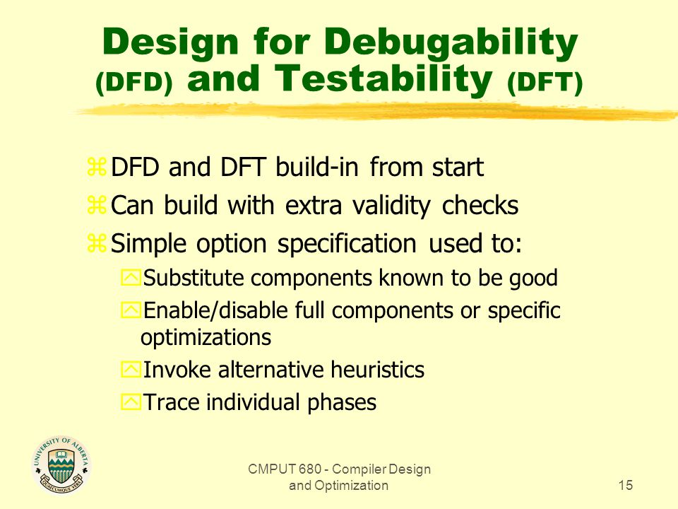 CMPUT 680 - Compiler Design and Optimization15 Design for Debugability (DFD) and Testability (DFT) zDFD and DFT build-in from start zCan build with extra validity checks zSimple option specification used to: ySubstitute components known to be good yEnable/disable full components or specific optimizations yInvoke alternative heuristics yTrace individual phases