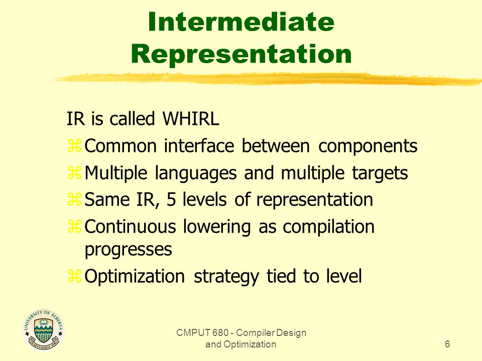 CMPUT 680 - Compiler Design and Optimization6 Intermediate Representation IR is called WHIRL zCommon interface between components zMultiple languages and multiple targets zSame IR, 5 levels of representation zContinuous lowering as compilation progresses zOptimization strategy tied to level
