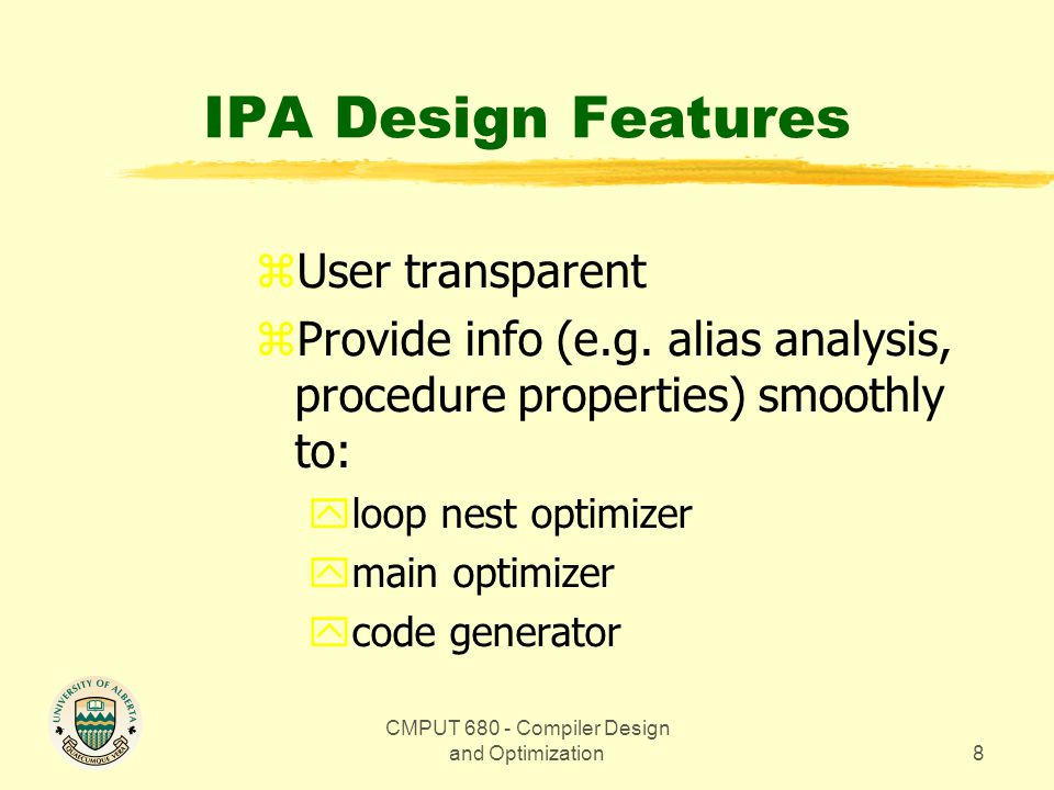 CMPUT 680 - Compiler Design and Optimization8 IPA Design Features zUser transparent zProvide info (e.g.