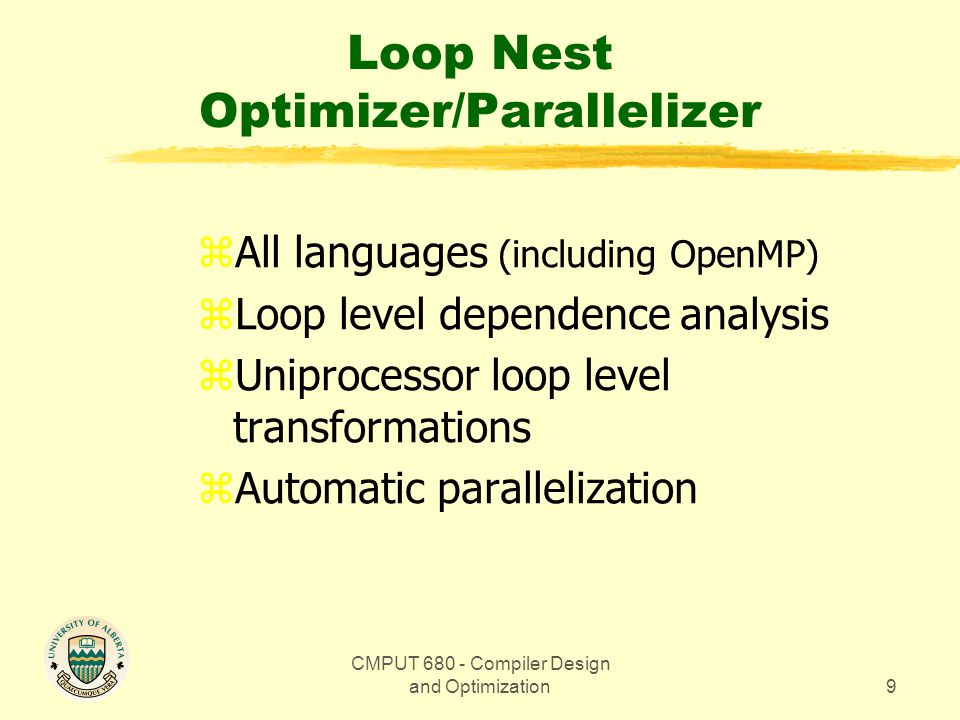 CMPUT 680 - Compiler Design and Optimization9 Loop Nest Optimizer/Parallelizer zAll languages (including OpenMP) zLoop level dependence analysis zUniprocessor loop level transformations zAutomatic parallelization
