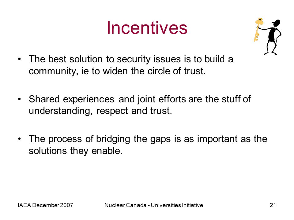 IAEA December 2007Nuclear Canada - Universities Initiative21 Incentives The best solution to security issues is to build a community, ie to widen the circle of trust.