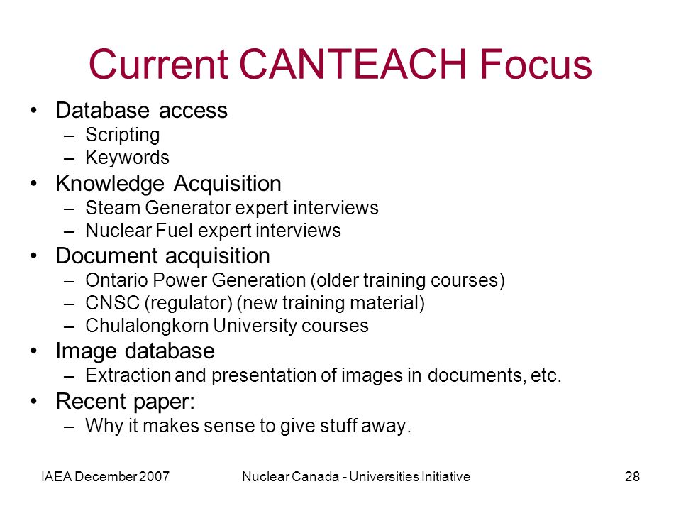 IAEA December 2007Nuclear Canada - Universities Initiative28 Current CANTEACH Focus Database access –Scripting –Keywords Knowledge Acquisition –Steam Generator expert interviews –Nuclear Fuel expert interviews Document acquisition –Ontario Power Generation (older training courses) –CNSC (regulator) (new training material) –Chulalongkorn University courses Image database –Extraction and presentation of images in documents, etc.