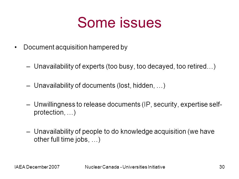 IAEA December 2007Nuclear Canada - Universities Initiative30 Some issues Document acquisition hampered by –Unavailability of experts (too busy, too decayed, too retired…) –Unavailability of documents (lost, hidden, …) –Unwillingness to release documents (IP, security, expertise self- protection, …) –Unavailability of people to do knowledge acquisition (we have other full time jobs, …)