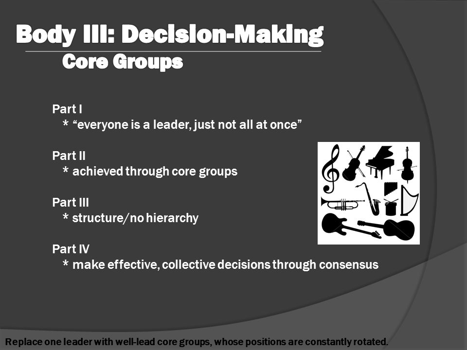 Part I * everyone is a leader, just not all at once Part II * achieved through core groups Part III * structure/no hierarchy Part IV * make effective, collective decisions through consensus Replace one leader with well-lead core groups, whose positions are constantly rotated.