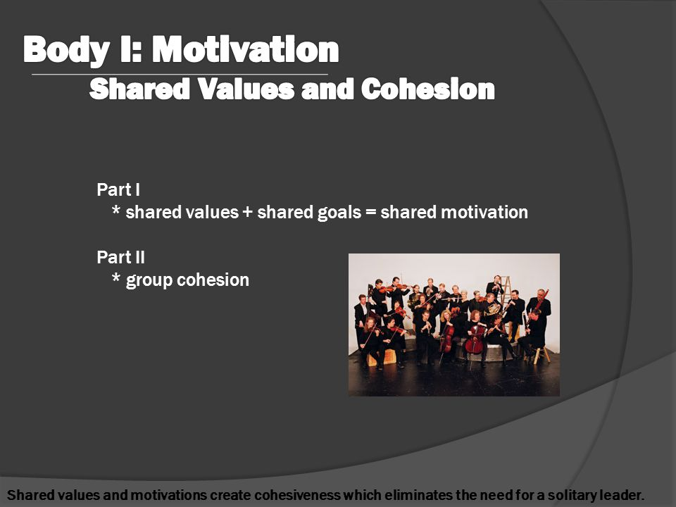 Part I * shared values + shared goals = shared motivation Part II * group cohesion Shared values and motivations create cohesiveness which eliminates the need for a solitary leader.