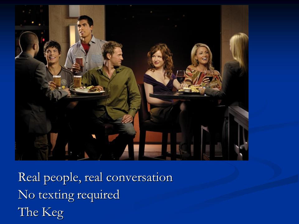 Real people, real conversation No texting required The Keg