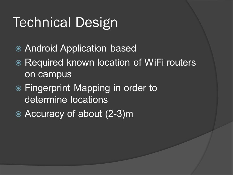 Technical Design  Android Application based  Required known location of WiFi routers on campus  Fingerprint Mapping in order to determine locations  Accuracy of about (2-3)m