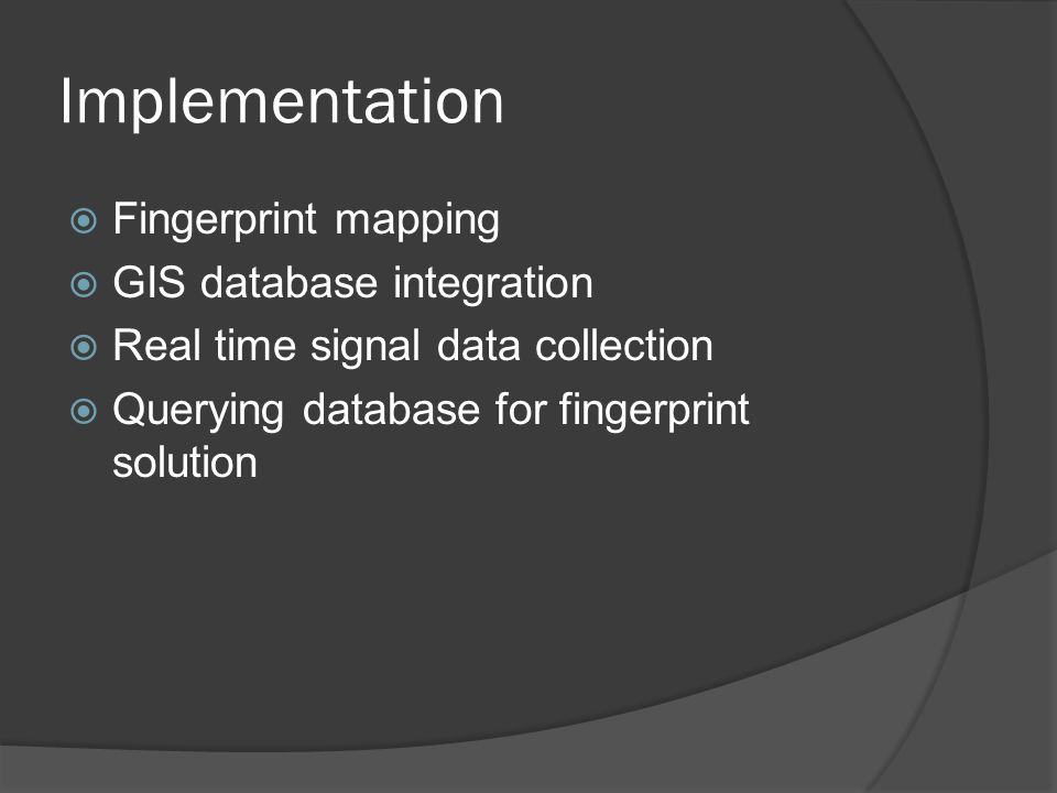 Implementation  Fingerprint mapping  GIS database integration  Real time signal data collection  Querying database for fingerprint solution