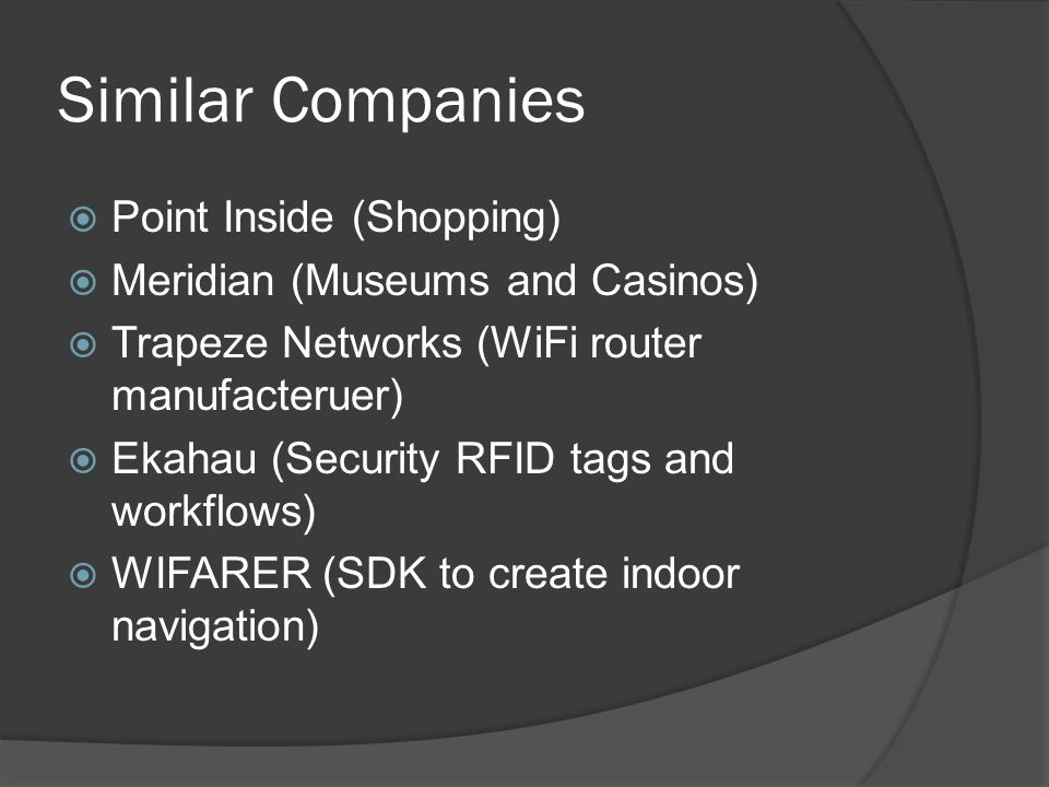 Similar Companies  Point Inside (Shopping)  Meridian (Museums and Casinos)  Trapeze Networks (WiFi router manufacteruer)  Ekahau (Security RFID tags and workflows)  WIFARER (SDK to create indoor navigation)