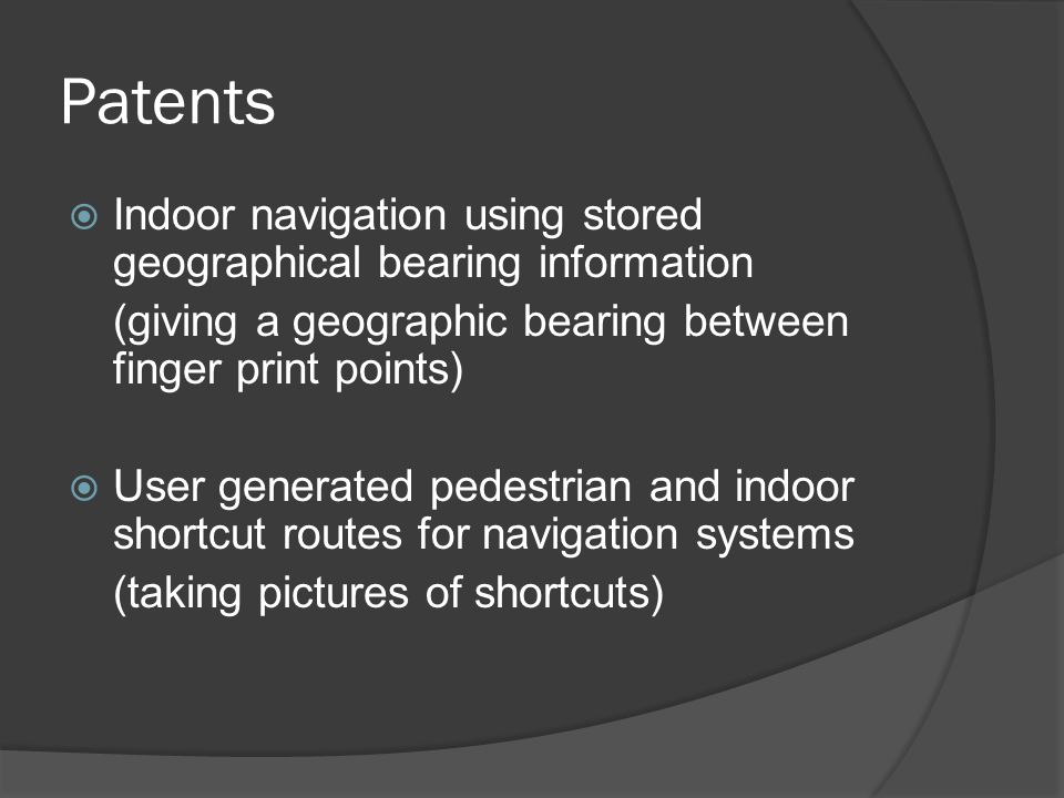 Patents  Indoor navigation using stored geographical bearing information (giving a geographic bearing between finger print points)  User generated pedestrian and indoor shortcut routes for navigation systems (taking pictures of shortcuts)