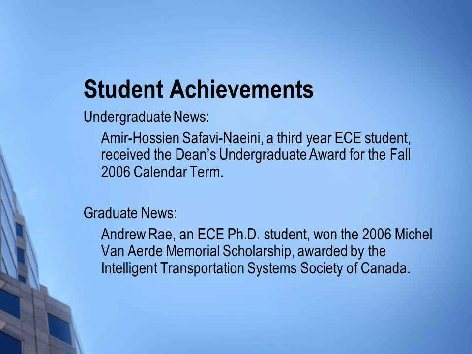 Student Achievements Undergraduate News: Amir-Hossien Safavi-Naeini, a third year ECE student, received the Dean's Undergraduate Award for the Fall 2006 Calendar Term.