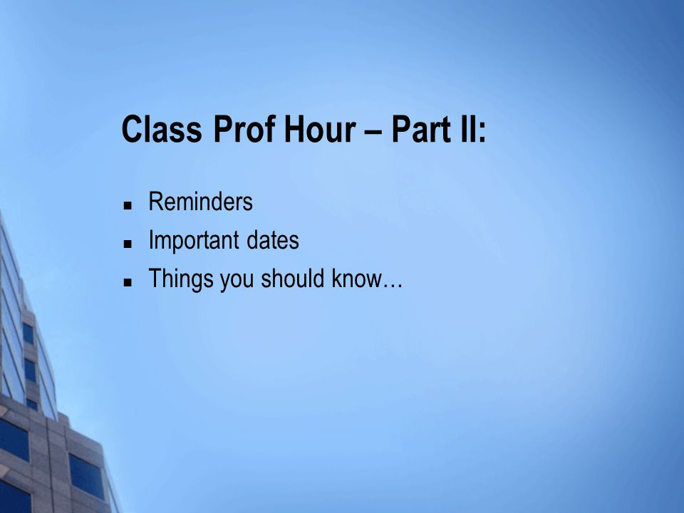 Class Prof Hour – Part II: Reminders Important dates Things you should know…