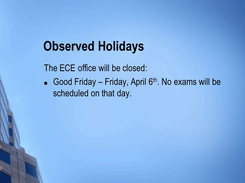 Observed Holidays The ECE office will be closed: Good Friday – Friday, April 6 th.