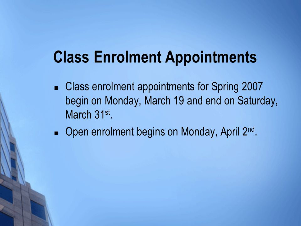 Class Enrolment Appointments Class enrolment appointments for Spring 2007 begin on Monday, March 19 and end on Saturday, March 31 st.