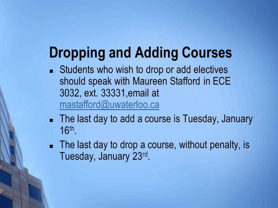 Dropping and Adding Courses Students who wish to drop or add electives should speak with Maureen Stafford in ECE 3032, ext.