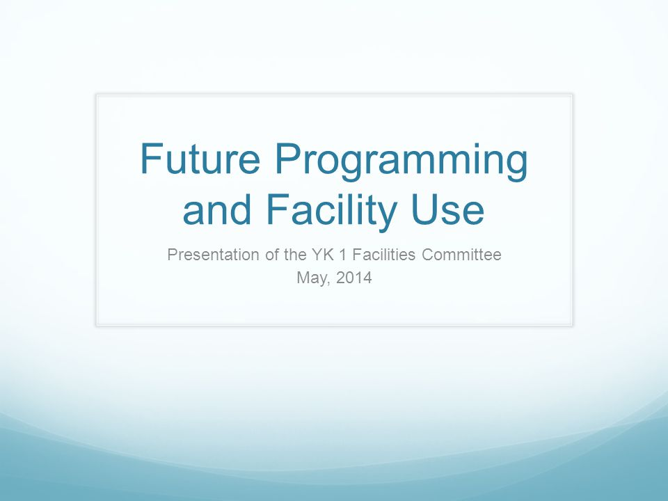 Future Programming and Facility Use Presentation of the YK 1 Facilities Committee May, 2014