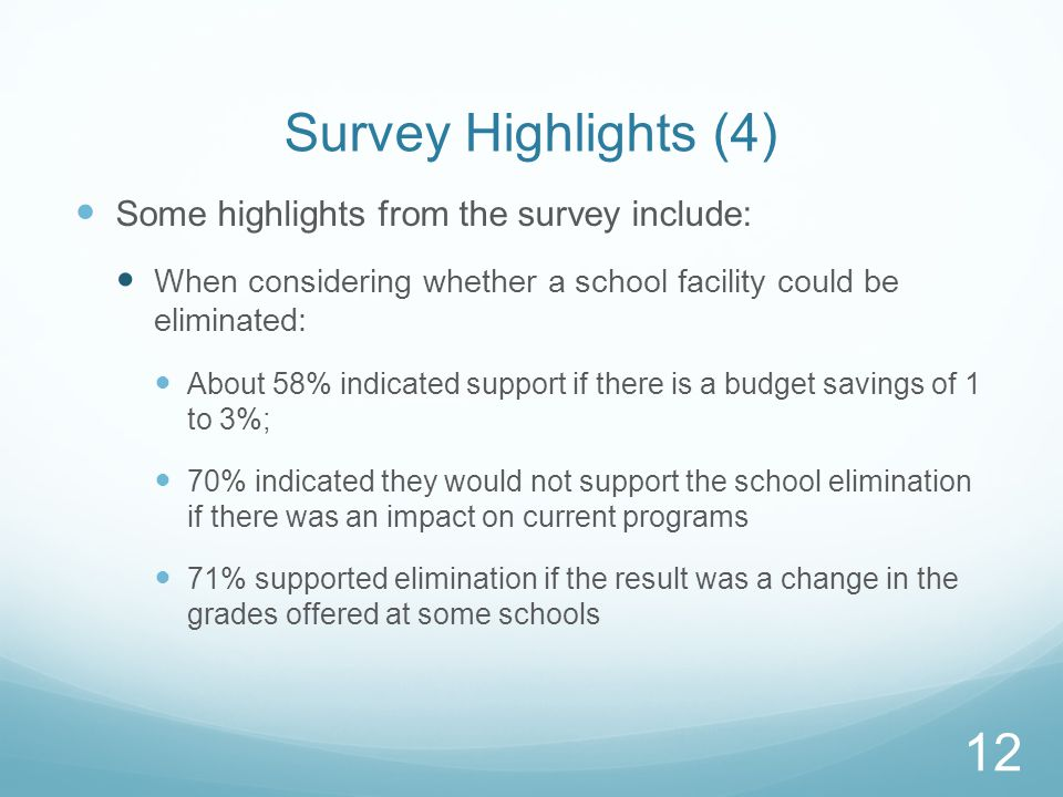 Survey Highlights (4) Some highlights from the survey include: When considering whether a school facility could be eliminated: About 58% indicated support if there is a budget savings of 1 to 3%; 70% indicated they would not support the school elimination if there was an impact on current programs 71% supported elimination if the result was a change in the grades offered at some schools 12