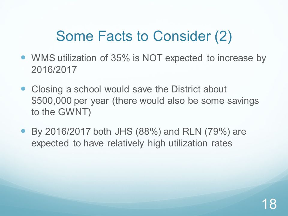 Some Facts to Consider (2) WMS utilization of 35% is NOT expected to increase by 2016/2017 Closing a school would save the District about $500,000 per year (there would also be some savings to the GWNT) By 2016/2017 both JHS (88%) and RLN (79%) are expected to have relatively high utilization rates 18