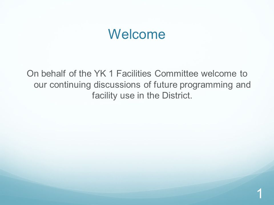 Welcome On behalf of the YK 1 Facilities Committee welcome to our continuing discussions of future programming and facility use in the District.