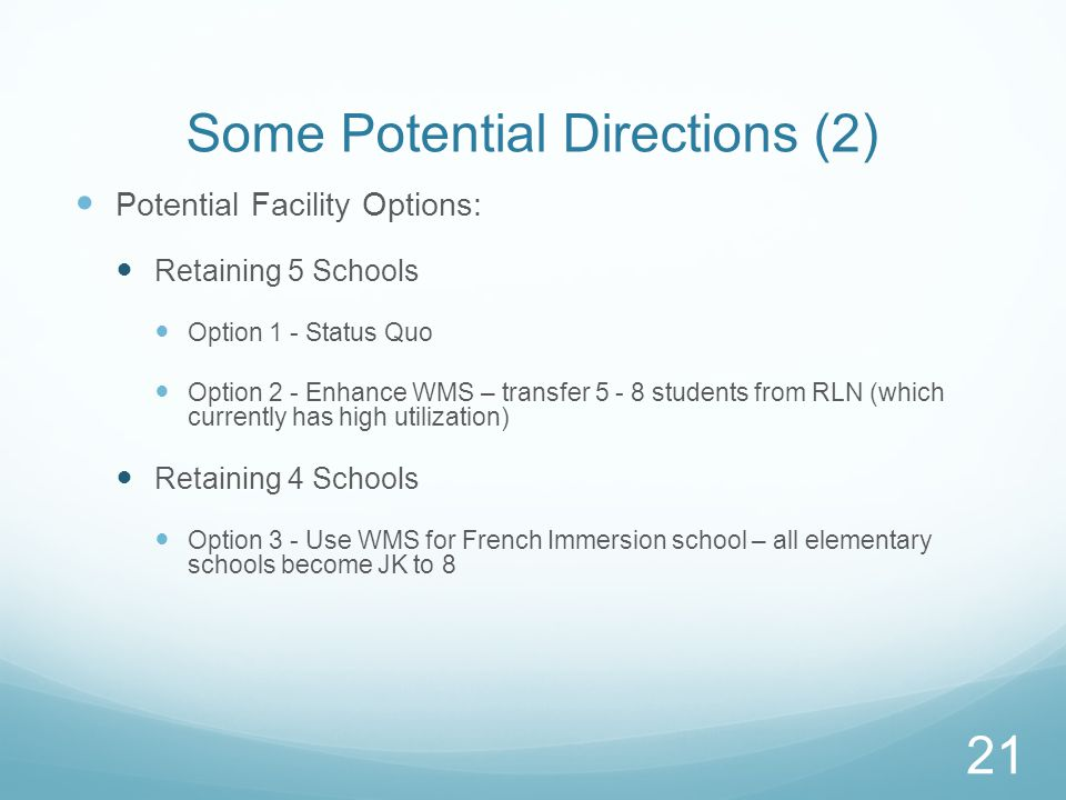 Some Potential Directions (2) Potential Facility Options: Retaining 5 Schools Option 1 - Status Quo Option 2 - Enhance WMS – transfer 5 - 8 students from RLN (which currently has high utilization) Retaining 4 Schools Option 3 - Use WMS for French Immersion school – all elementary schools become JK to 8 21