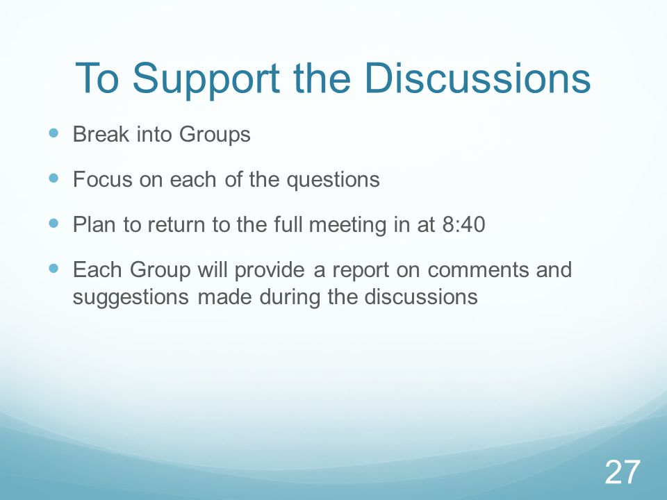 To Support the Discussions Break into Groups Focus on each of the questions Plan to return to the full meeting in at 8:40 Each Group will provide a report on comments and suggestions made during the discussions 27