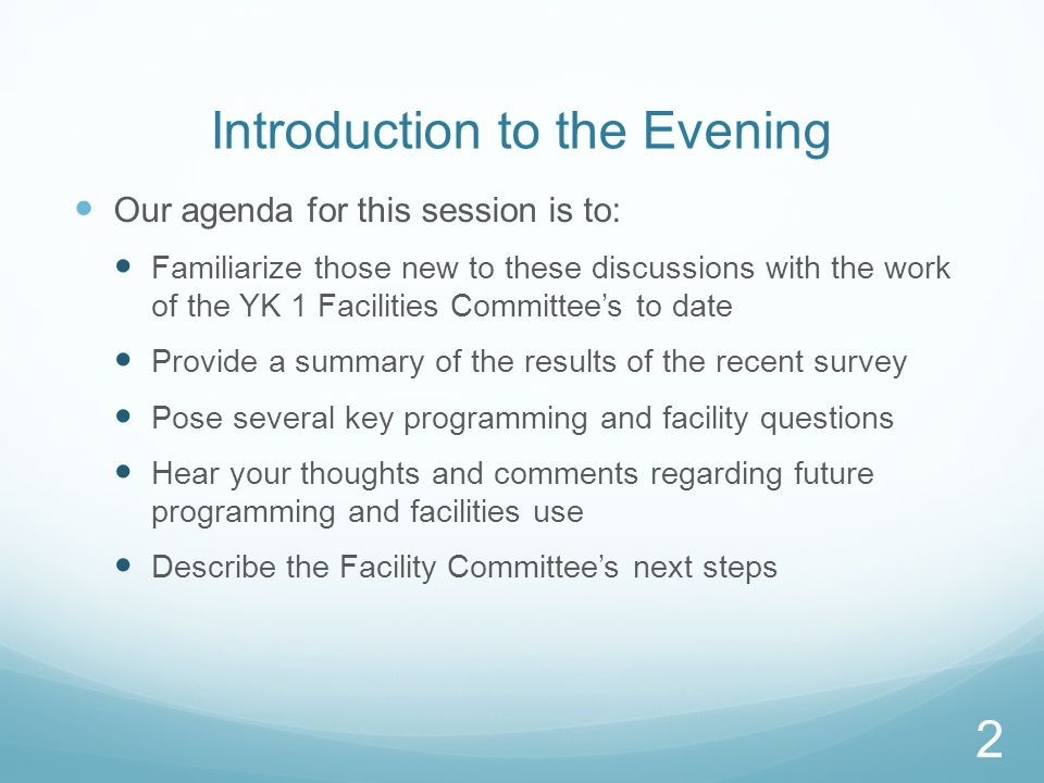 Introduction to the Evening Our agenda for this session is to: Familiarize those new to these discussions with the work of the YK 1 Facilities Committee's to date Provide a summary of the results of the recent survey Pose several key programming and facility questions Hear your thoughts and comments regarding future programming and facilities use Describe the Facility Committee's next steps 2