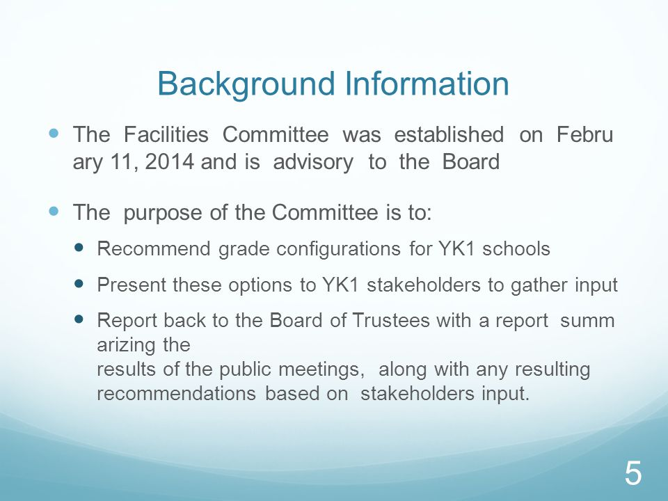 Background Information The Facilities Committee was established on Febru ary 11, 2014 and is advisory to the Board The purpose of the Committee is to: Recommend grade configurations for YK1 schools Present these options to YK1 stakeholders to gather input Report back to the Board of Trustees with a report summ arizing the results of the public meetings, along with any resulting recommendations based on stakeholders input.