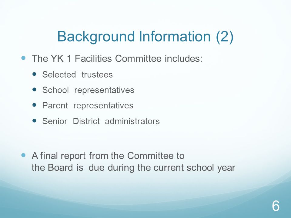 Background Information (2) The YK 1 Facilities Committee includes: Selected trustees School representatives Parent representatives Senior District administrators A final report from the Committee to the Board is due during the current school year 6