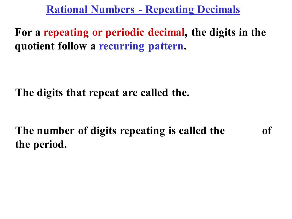 For a repeating or periodic decimal, the digits in the quotient follow a recurring pattern.